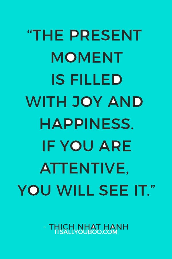 """The present moment is filled with joy and happiness. If you are attentive, you will see it."" – Thich Nhat Hanh"