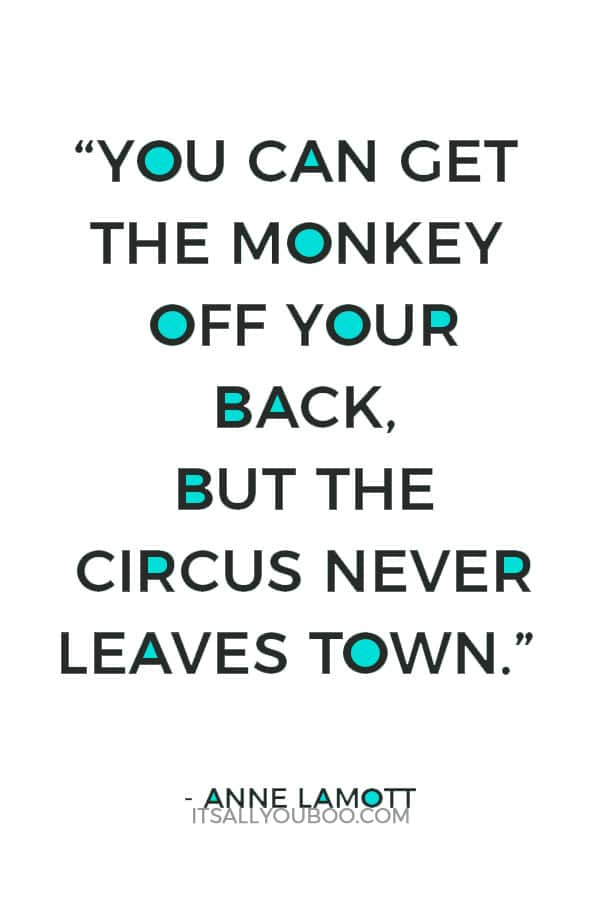 """You can get the monkey off your back, but the circus never leaves town."" – Anne Lamott"