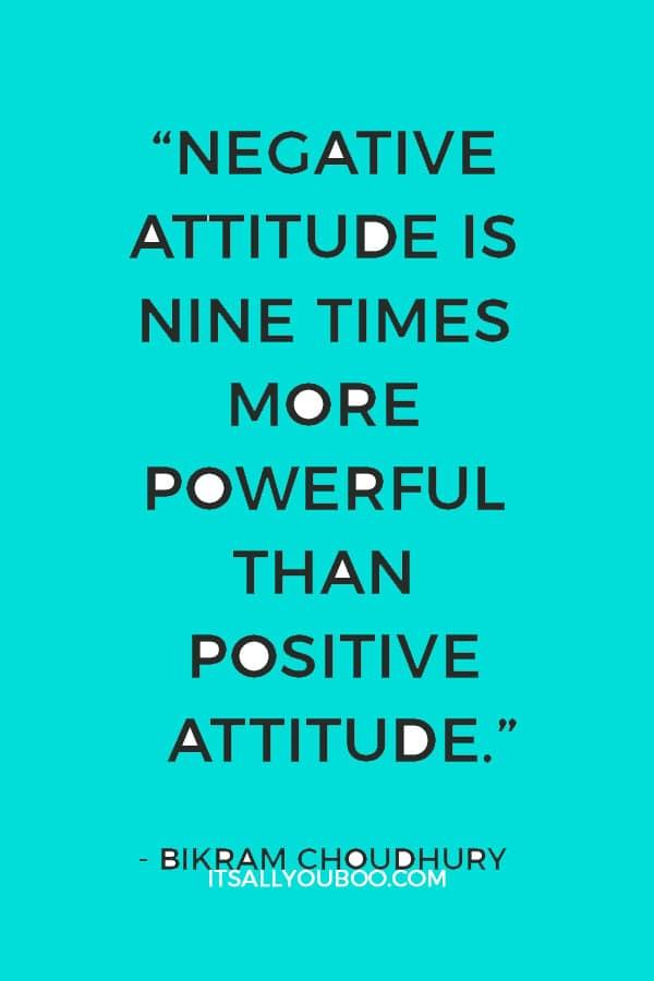 """Negative attitude is nine times more powerful than positive attitude."" ― Bikram Choudhury"