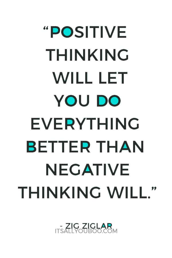 """Positive thinking will let you do everything better than negative thinking will."" ― Zig Ziglar"