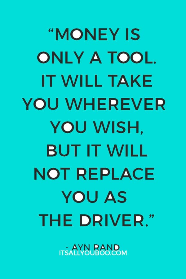 """""""Money is only a tool. It will take you wherever you wish, but it will not replace you as the driver."""" — Ayn Rand"""