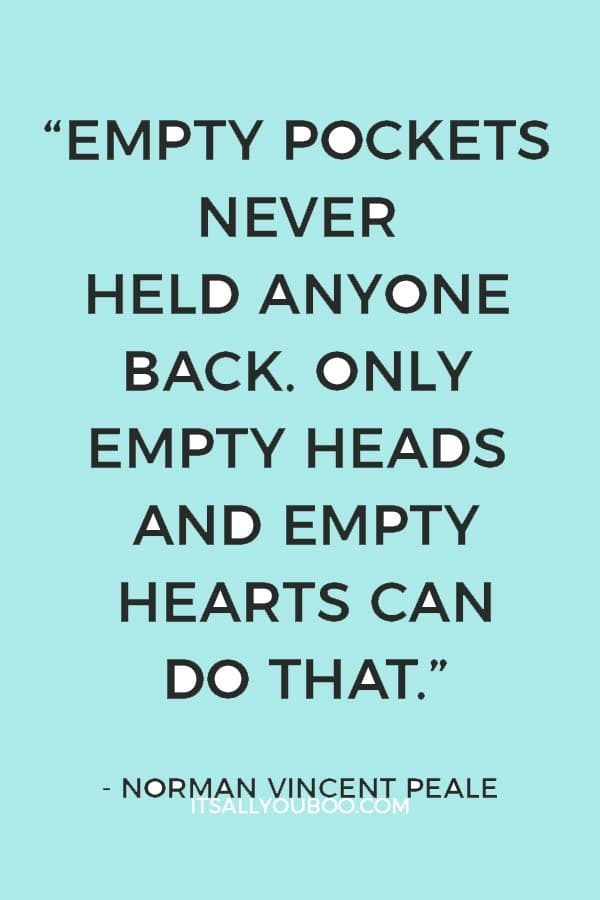 """""""Empty pockets never held anyone back. Only empty heads and empty hearts can do that."""" — Norman Vincent Peale"""
