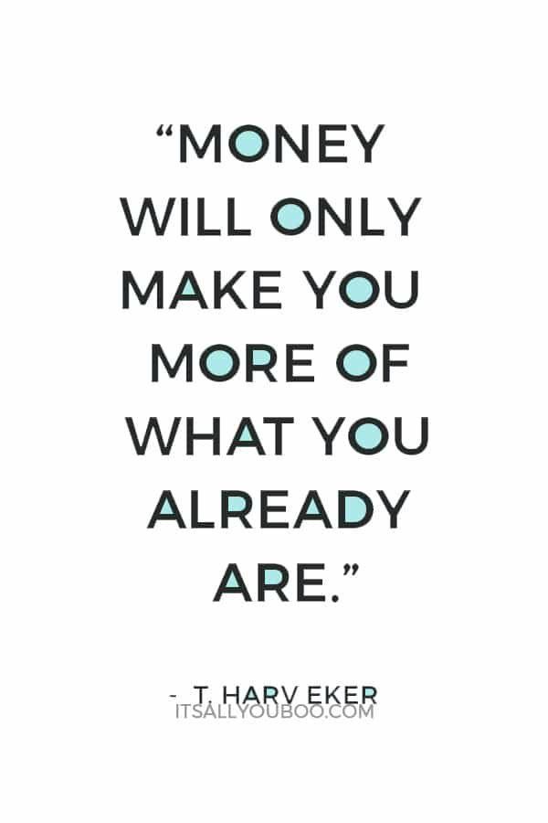 """""""Money will only make you more of what you already are."""" — T. Harv Eker"""