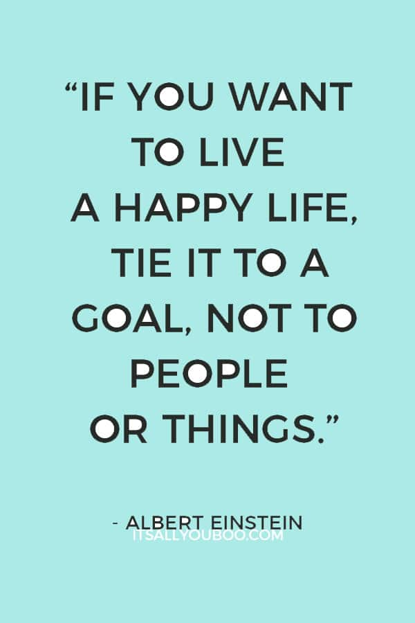 """""""If you want to live a happy life, tie it to a goal, not to people or things."""" – Albert Einstein"""