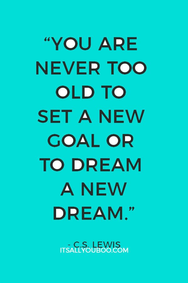 """""""You are never too old to set a new goal or to dream a new dream."""" – C.S. Lewis"""