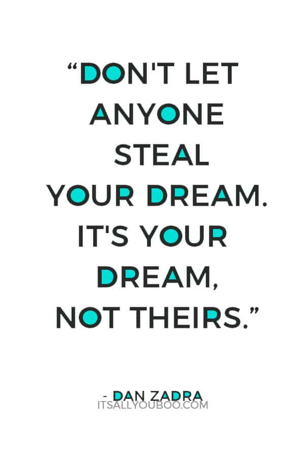 """""""Don't let anyone steal your dream. It's your dream, not theirs."""" – Dan Zadra"""