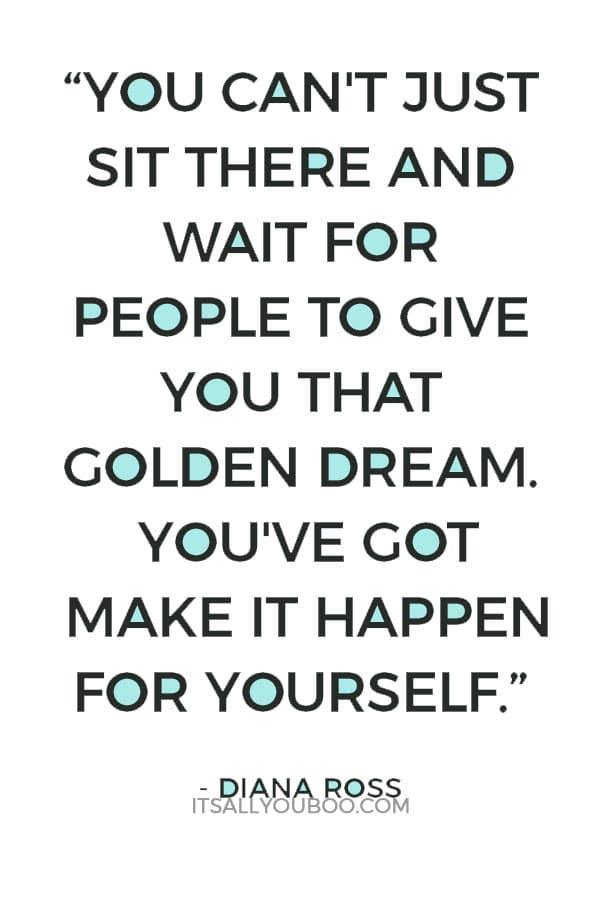 """""""You can't just sit there and wait for people to give you that golden dream. You've got to get out there and make it happen for yourself."""" – Diana Ross"""