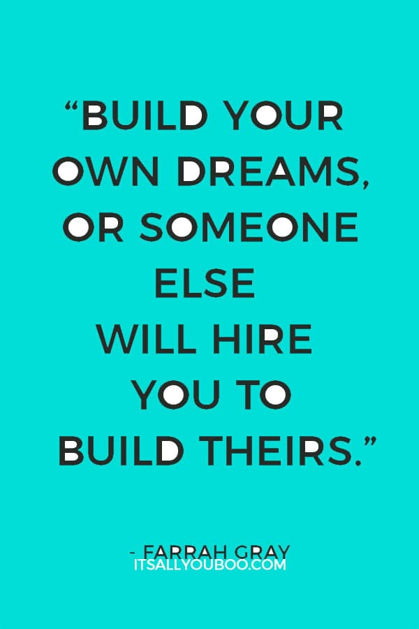 """""""Build your own dreams, or someone else will hire you to build theirs."""" – Farrah Gray"""