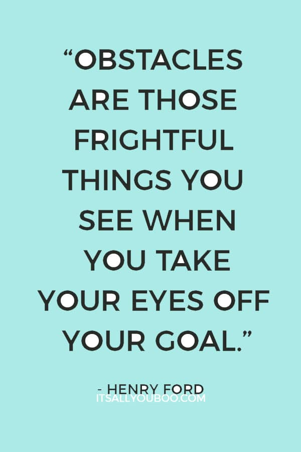"""""""Obstacles are those frightful things you see when you take your eyes off your goal."""" – Henry Ford"""