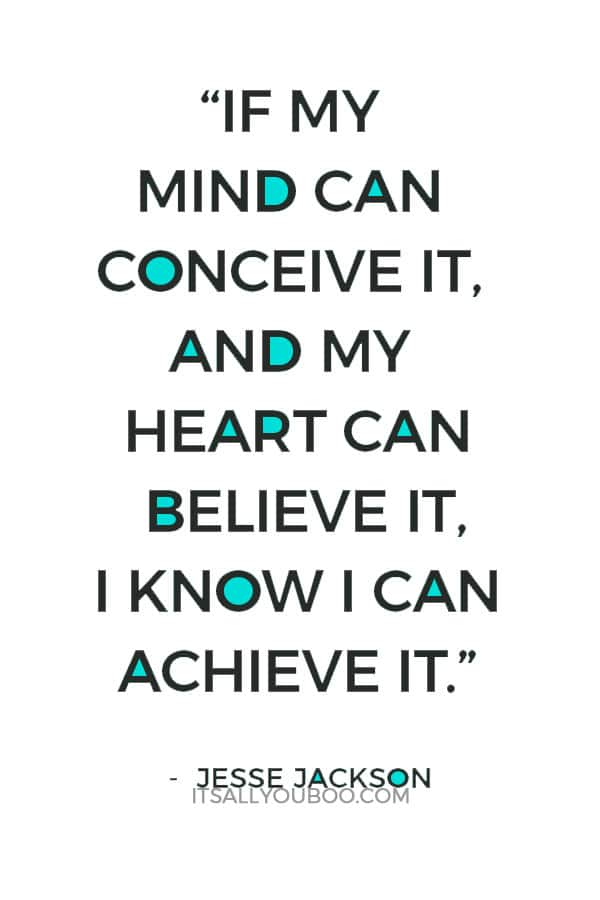 """""""If my mind can conceive it, and my heart can believe it, I know I can achieve it."""" – Jesse Jackson"""