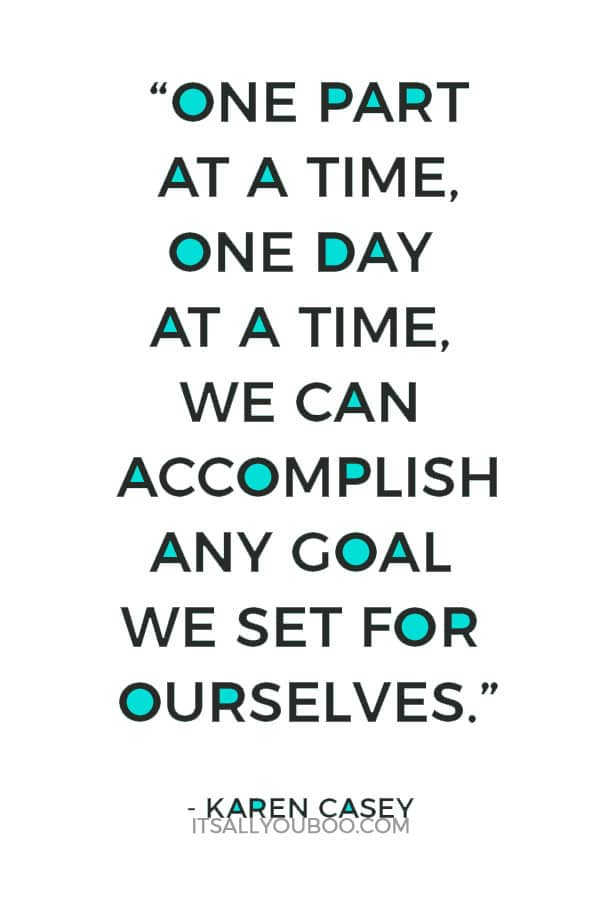 """""""One part at a time, one day at a time, we can accomplish any goal we set for ourselves."""" – Karen Casey"""