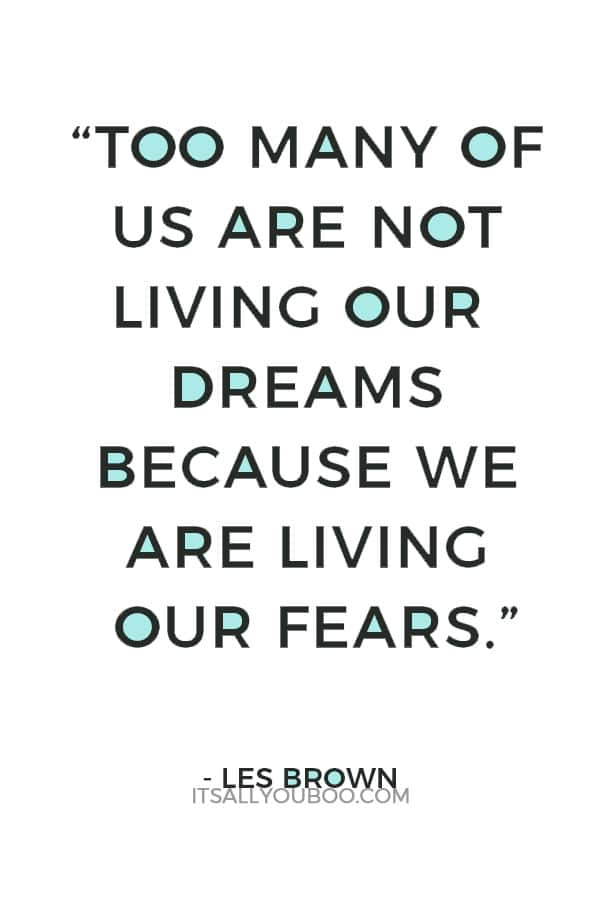 """""""Too many of us are not living our dreams because we are living our fears."""" – Les Brown"""