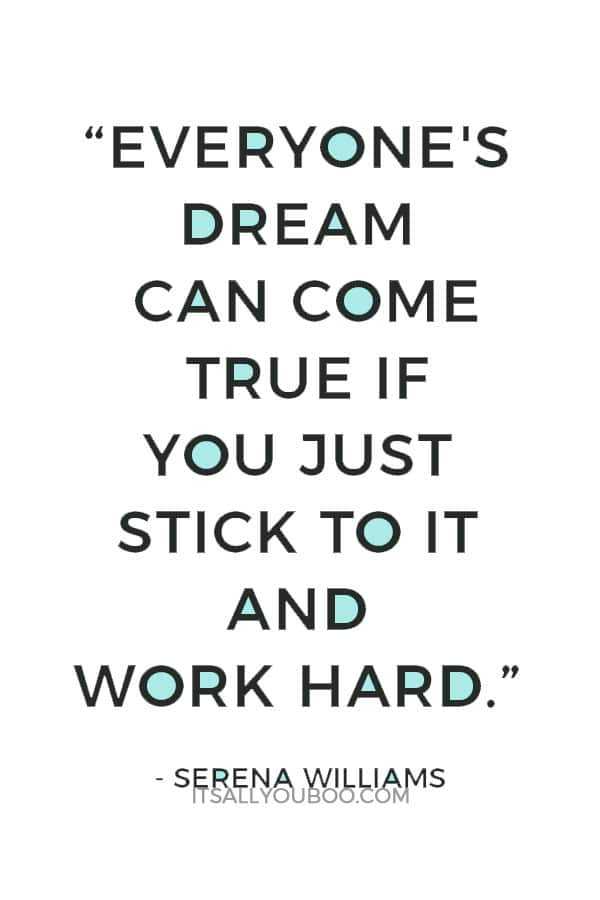 """""""Everyone's dream can come true if you just stick to it and work hard."""" – Serena Williams"""