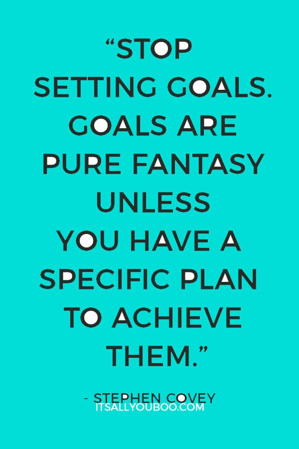 """""""Stop setting goals. Goals are pure fantasy unless you have a specific plan to achieve them."""" – Stephen Covey"""