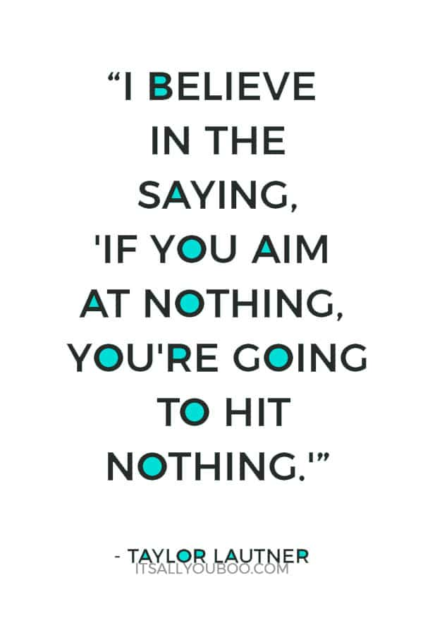 """""""I believe in the saying, 'If you aim at nothing, you're going to hit nothing.' So if you don't set goals, then you have nowhere to go."""" – Taylor Lautner"""
