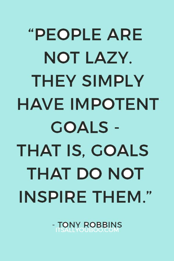 """""""People are not lazy. They simply have impotent goals - that is, goals that do not inspire them."""" – Tony Robbins"""