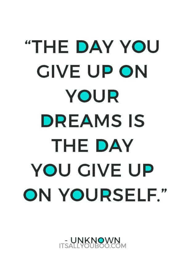 """""""The day you give up on your dreams is the day you give up on yourself."""" – Unknown"""