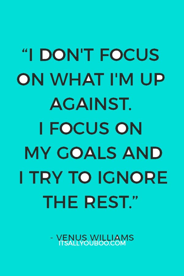 """""""I don't focus on what I'm up against. I focus on my goals and I try to ignore the rest."""" – Venus Williams"""