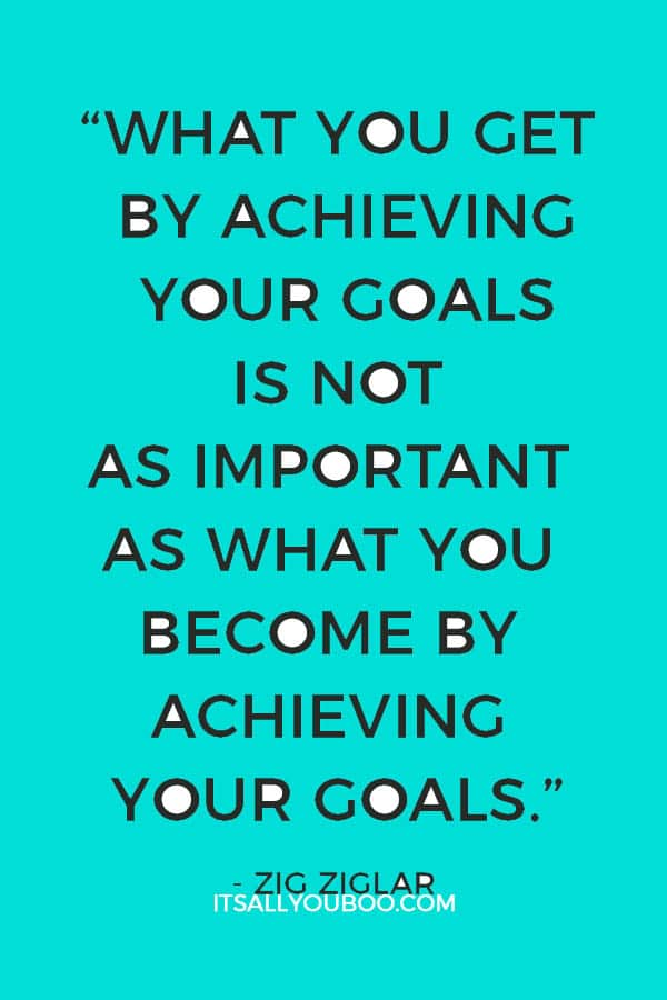 """""""What you get by achieving your goals is not as important as what you become by achieving your goals."""" – Zig Ziglar"""