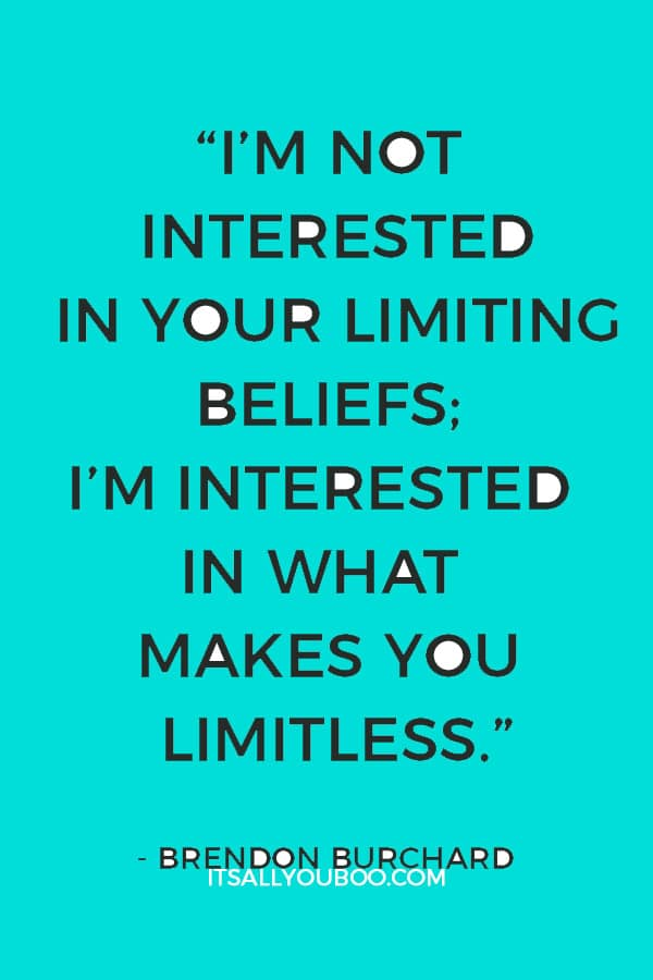 """""""I'm not interested in your limiting beliefs; I'm interested in what makes you limitless."""" ― Brendon Burchard"""