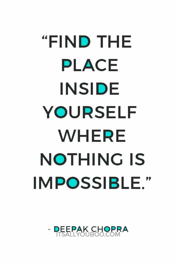 """""""Find the place inside yourself where nothing is impossible."""" — Deepak Chopra"""