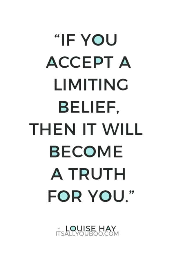 """""""If you accept a limiting belief, then it will become a truth for you."""" ― Louise Hay"""