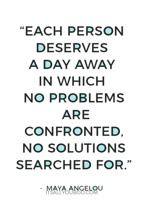 """Each person deserves a day away in which no problems are confronted, no solutions searched for."" - Maya Angelou"