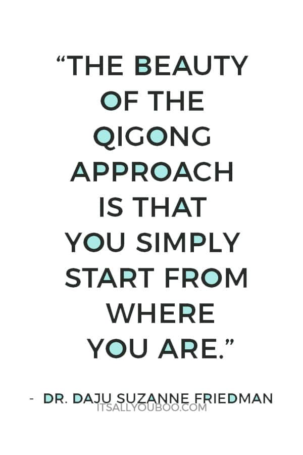 """""""The beauty of the qigong approach is that you simply start from where you are."""" ― Dr. Daju Suzanne Friedman"""