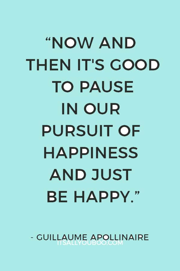 """""""Now and then it's good to pause in our pursuit of happiness and just be happy."""" ― Guillaume Apollinaire"""