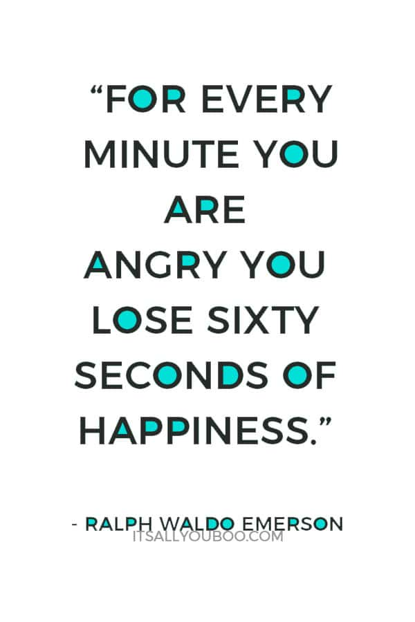 """""""For every minute you are angry you lose sixty seconds of happiness."""" ― Ralph Waldo Emerson"""