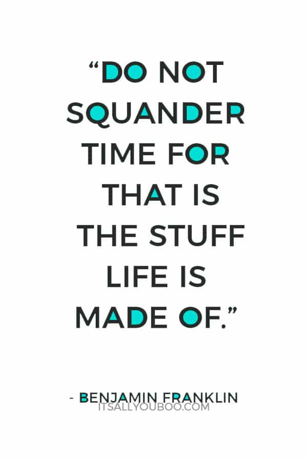 """""""Do not squander time for that is the stuff life is made of."""" ― Benjamin Franklin"""