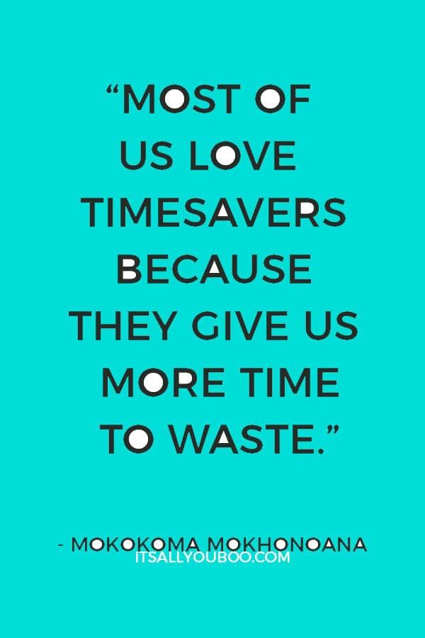 """Most of us love timesavers because they give us more time to waste."" ― Mokokoma Mokhonoana"