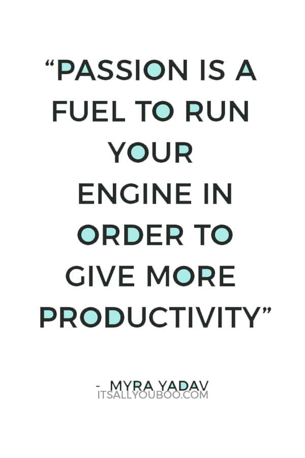 """""""Passion is a fuel to run your engine in order to give more productivity"""" ― Myra Yadav"""