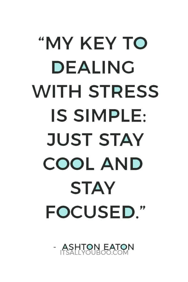 """My key to dealing with stress is simple: just stay cool and stay focused."" ― Ashton Eaton"
