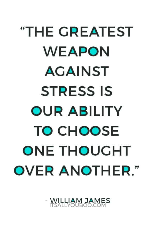 """The greatest weapon against stress is our ability to choose one thought over another."" ― William James"