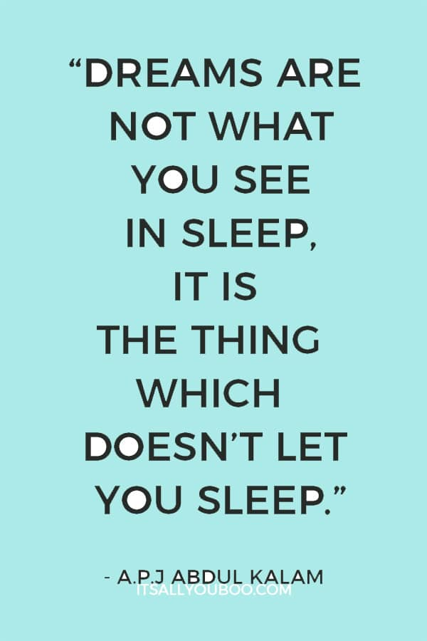 """""""Dreams are not what you see in sleep, it is the thing which doesn't let you sleep."""" – A.P.J Abdul Kalam"""