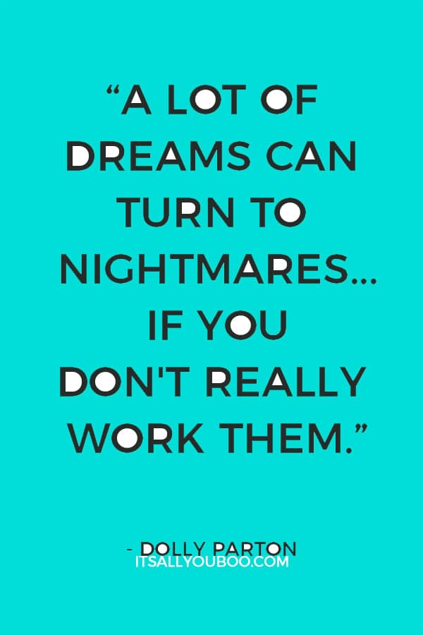"""""""A lot of dreams can turn to nightmares... if you don't really work them."""" – Dolly Parton"""