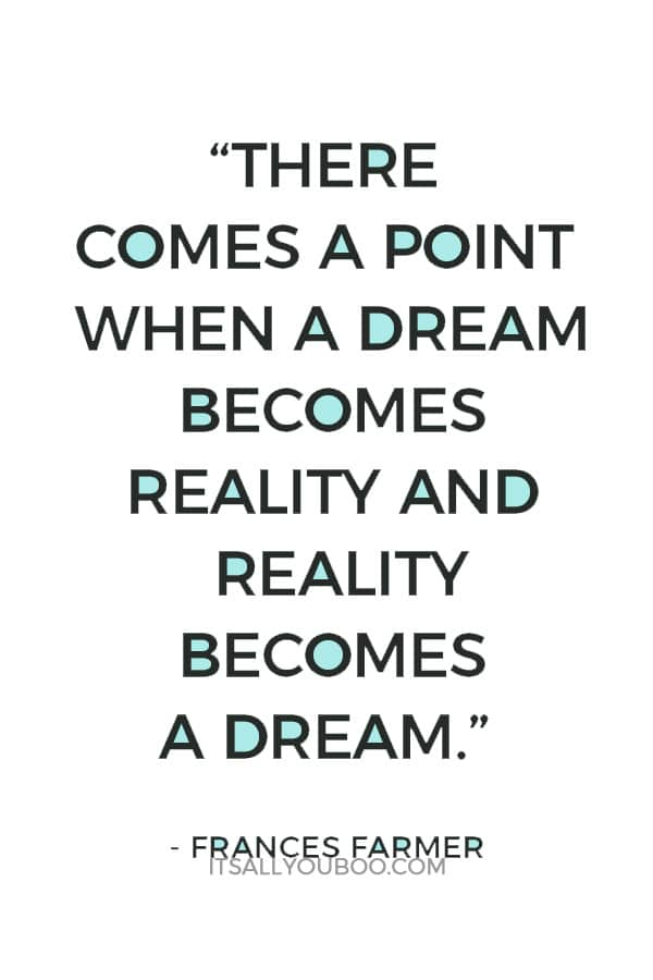 """""""There comes a point when a dream becomes reality and reality becomes a dream."""" – Frances Farmer"""