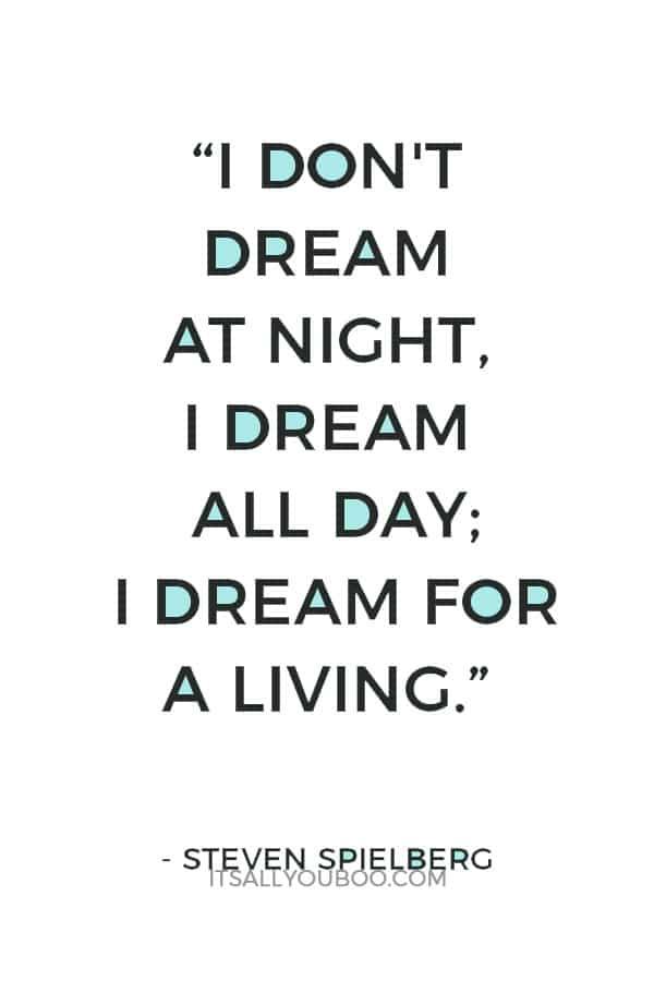 """I don't dream at night, I dream all day; I dream for a living."" – Steven Spielberg"