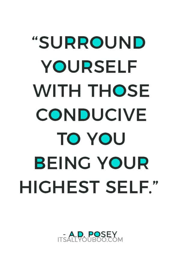 """""""Surround yourself with those conducive to you being your highest self."""" ― A.D. Posey"""