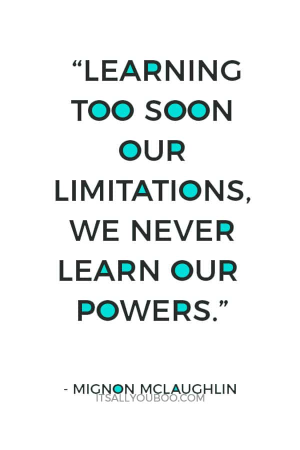 """""""Learning too soon our limitations, we never learn our powers."""" – Mignon McLaughlin"""