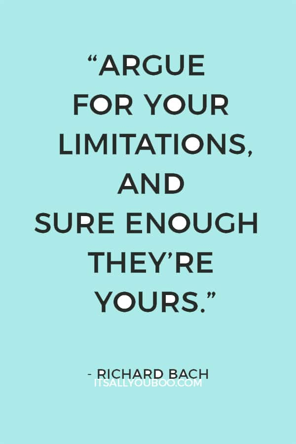 """""""Argue for your limitations, and sure enough they're yours."""" – Richard Bach"""