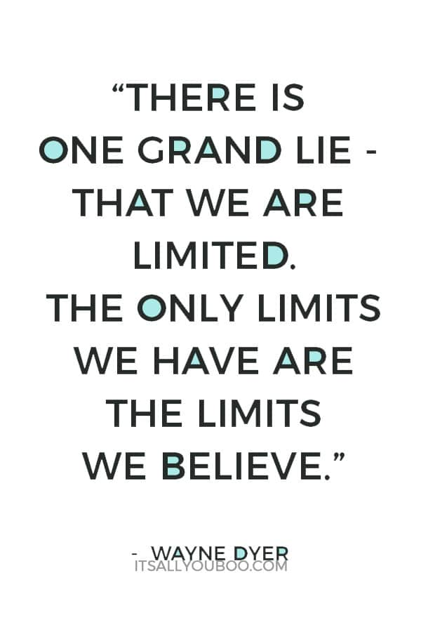 """""""There is one grand lie - that we are limited. The only limits we have are the limits we believe."""" – Wayne Dyer"""
