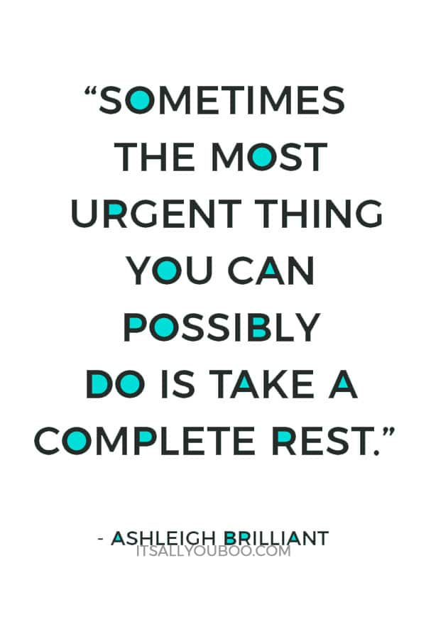 """""""Sometimes the most urgent thing you can possibly do is take a complete rest."""" – Ashleigh Brilliant"""