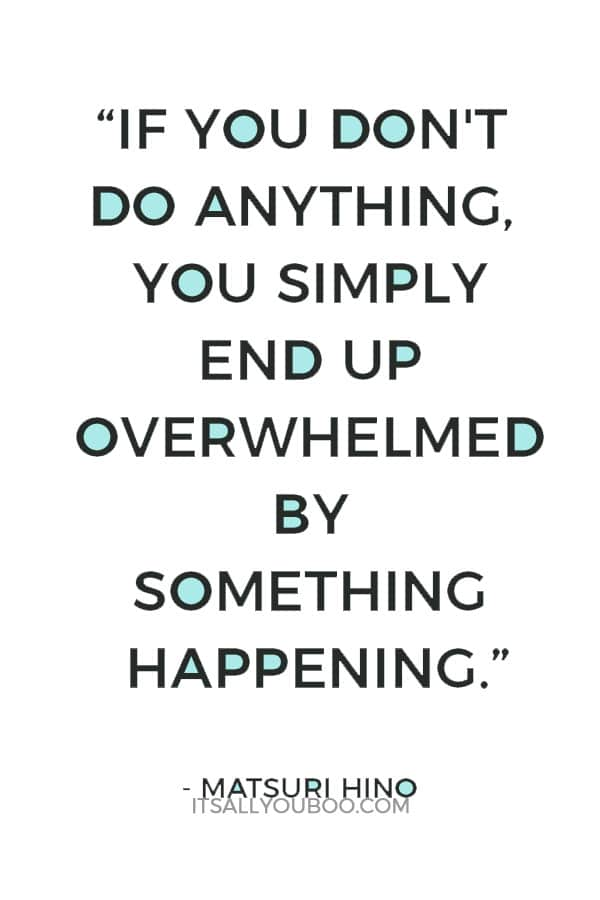 """""""If you don't do anything, you simply end up overwhelmed by something happening."""" – Matsuri Hino"""