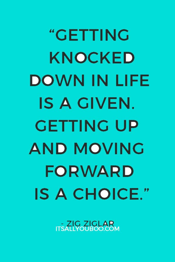 """""""Getting knocked down in life is a given. Getting up and moving forward is a choice."""" – Zig Ziglar"""