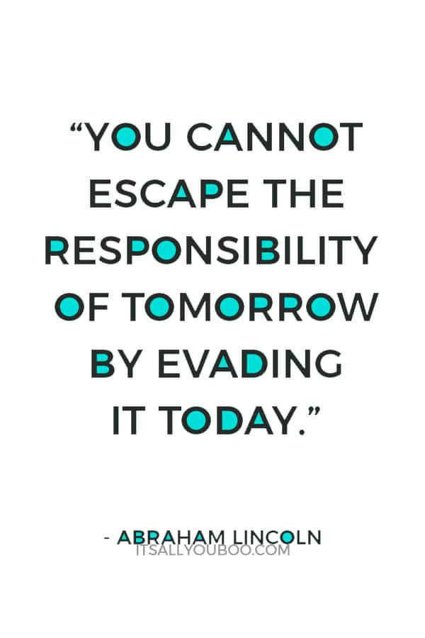 """""""You cannot escape the responsibility of tomorrow by evading it today."""" – Abraham Lincoln"""