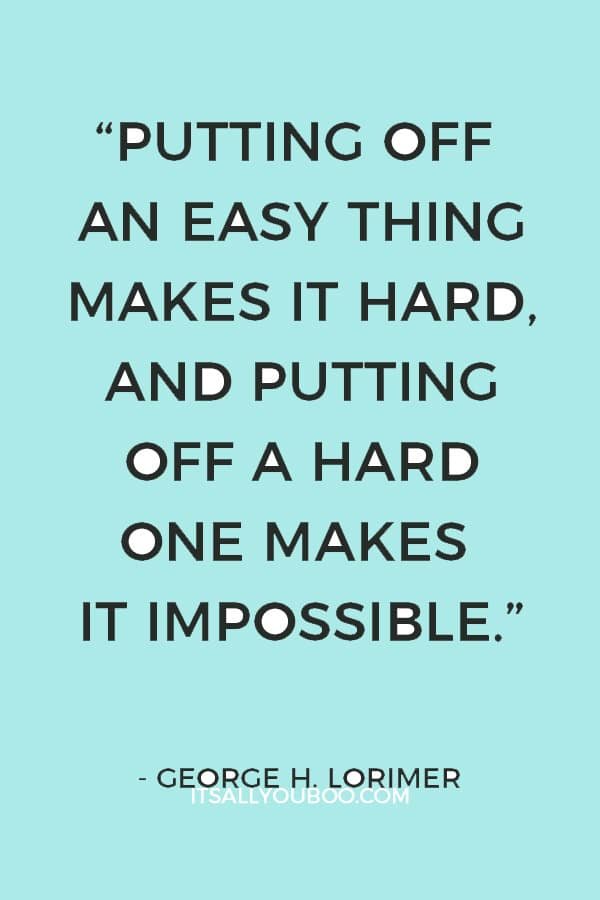 """""""Putting off an easy thing makes it hard, and putting off a hard one makes it impossible."""" – George H. Lorimer"""