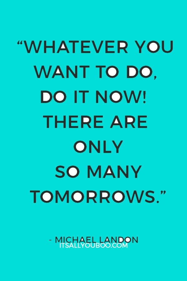 """""""Whatever you want to do, do it now! There are only so many tomorrows."""" – Michael Landon"""