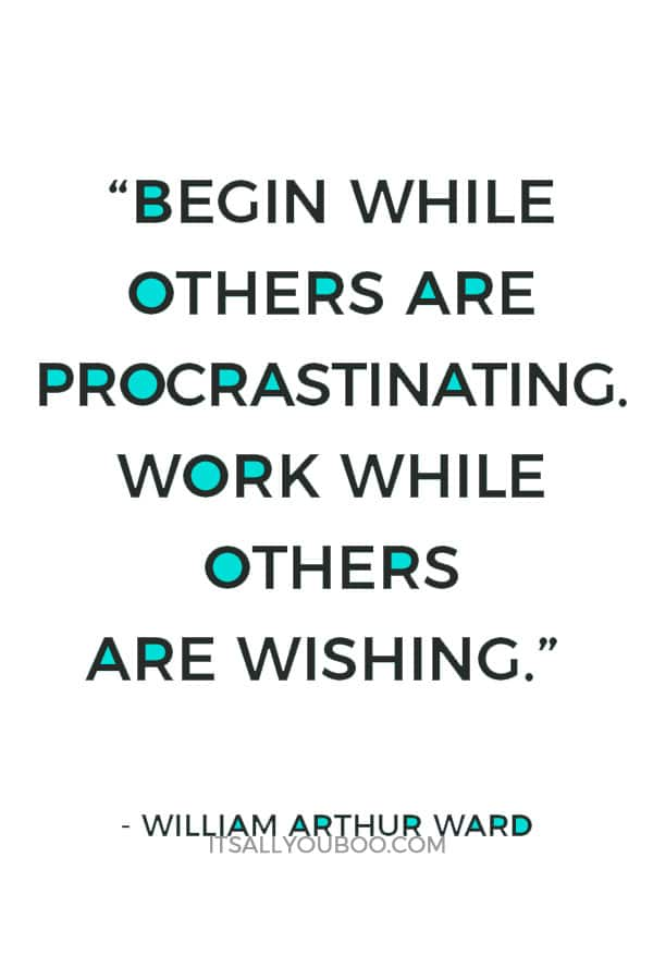 """""""Begin while others are procrastinating. Work while others are wishing."""" – William Arthur Ward"""